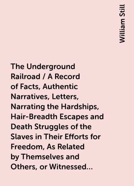 The Underground Railroad / A Record of Facts, Authentic Narratives, Letters, Narrating the Hardships, Hair-Breadth Escapes and Death Struggles of the Slaves in Their Efforts for Freedom, As Related by Themselves and Others, or Witnessed by the Au, William Still