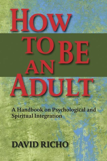 How to Be an Adult: A Handbook on Psychological And Spritual Integration, David Richo