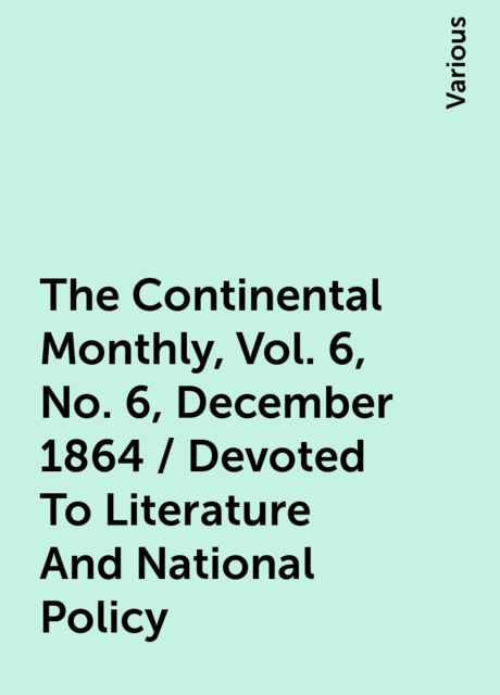 The Continental Monthly, Vol. 6, No. 6, December 1864 / Devoted To Literature And National Policy, Various