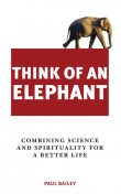 Think of an Elephant: Combining Science and Spirituality for a Better Life, Paul Bailey