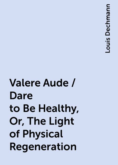 Valere Aude / Dare to Be Healthy, Or, The Light of Physical Regeneration, Louis Dechmann
