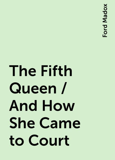 The Fifth Queen / And How She Came to Court, Ford Madox