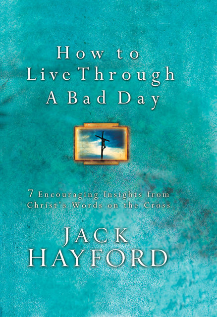 How to Live Through a Bad Day, Jack Hayford