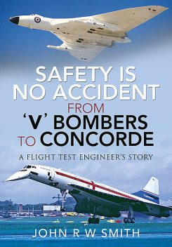 Safety is No Accident – From 'V' Bombers to Concorde, JohnR.W. Smith