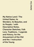 My Native Land / The United States: its Wonders, its Beauties, and its People; / with Descriptive Notes, Character Sketches, Folk Lore, Traditions, / Legends and History, for the Amusement of the Old and the / Instruction of the Young, James Cox