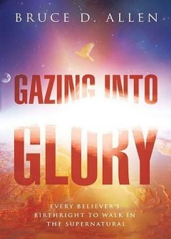 Gazing Into Glory: Every Believer's Birth Right to Walk in the Supernatural, Bruce Allen