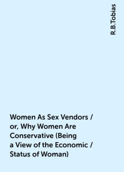 Women As Sex Vendors / or, Why Women Are Conservative (Being a View of the Economic / Status of Woman), R.B.Tobias
