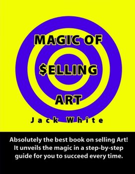 Magic of Selling Art: Absolutely the best book on selling Art! It unveils the magic in a step-by-step guide for you to succeed every time, Jack White