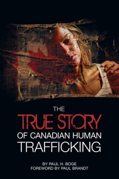 The True Story of Canadian Human Trafficking, Paul H Boge