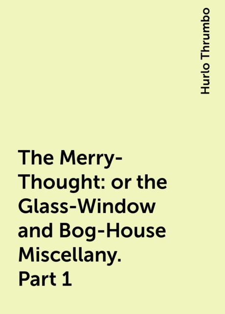 The Merry-Thought: or the Glass-Window and Bog-House Miscellany. Part 1, Hurlo Thrumbo