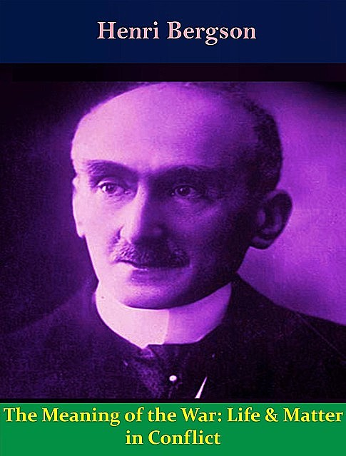 The Meaning of the War: Life & Matter in Conflict, Henri Bergson