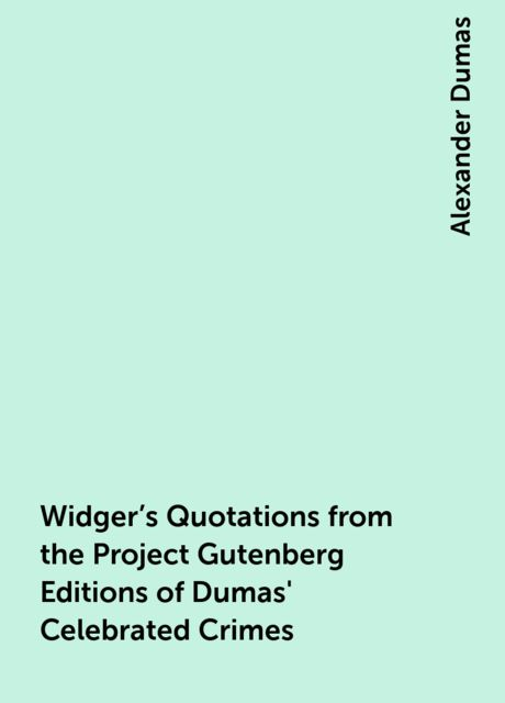 Widger's Quotations from the Project Gutenberg Editions of Dumas' Celebrated Crimes, Alexander Dumas