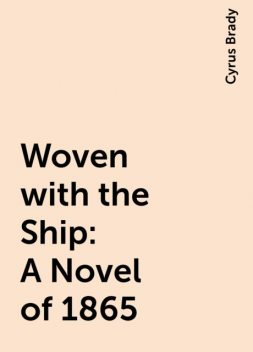 Woven with the Ship: A Novel of 1865, Cyrus Brady