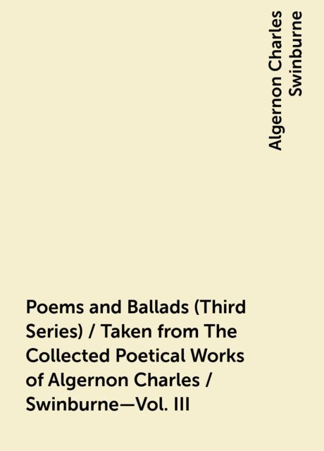 Poems and Ballads (Third Series) / Taken from The Collected Poetical Works of Algernon Charles / Swinburne—Vol. III, Algernon Charles Swinburne