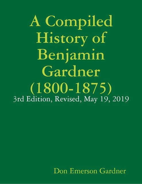 A Compiled History of Benjamin Gardner (1800–1875): 3rd Edition, Revised, May 19, 2019, Don Emerson Gardner