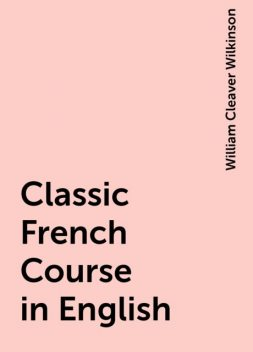 Classic French Course in English, William Cleaver Wilkinson