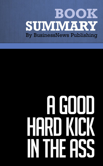 Summary: A Good Hard Kick in the Ass – Rob Adams, BusinessNews Publishing