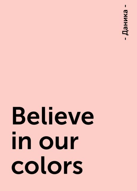 Believe in our colors, - Даника -