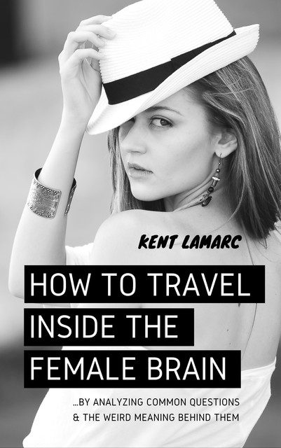 How to Travel Inside the Female Brain, Kent Lamarc