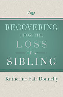 Recovering from the Loss of a Sibling, Katherine Fair Donnelly
