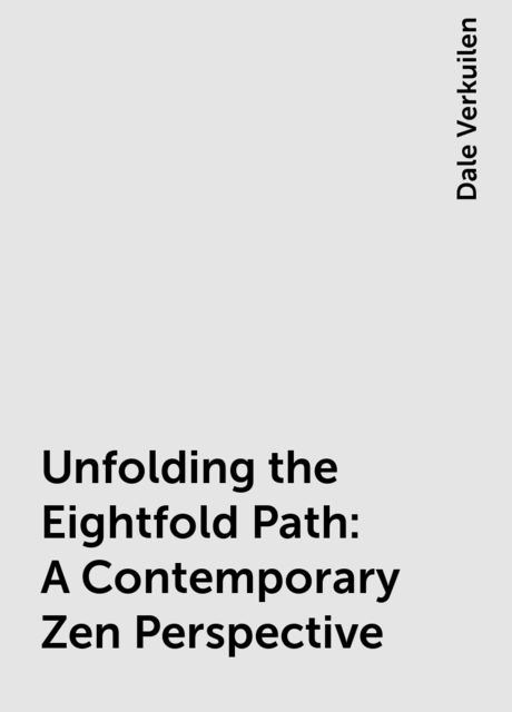 Unfolding the Eightfold Path: A Contemporary Zen Perspective, Dale Verkuilen