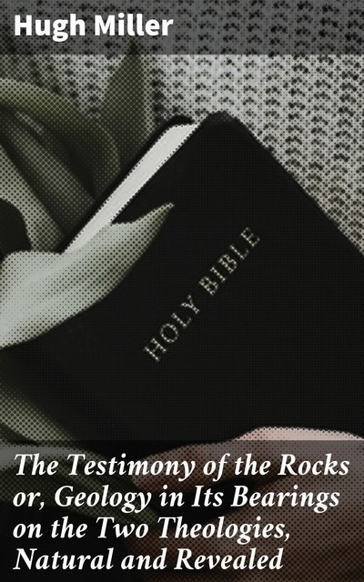 The Testimony of the Rocks or, Geology in Its Bearings on the Two Theologies, Natural and Revealed, Hugh Miller