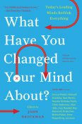 What Have You Changed Your Mind About?, John Brockman