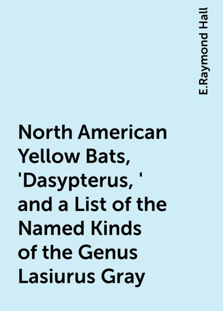 North American Yellow Bats, 'Dasypterus,' and a List of the Named Kinds of the Genus Lasiurus Gray, E.Raymond Hall