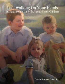 Like Walking On Your Hands: Insights from a Life with Special-Needs Children, Susan Sammer Catalano