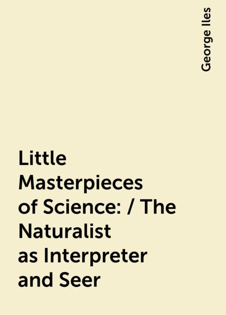 Little Masterpieces of Science: / The Naturalist as Interpreter and Seer, George Iles