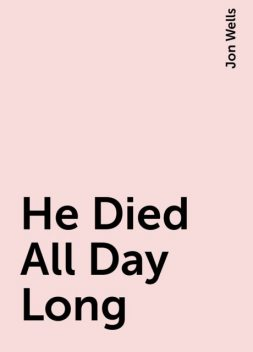 He Died All Day Long, Jon Wells