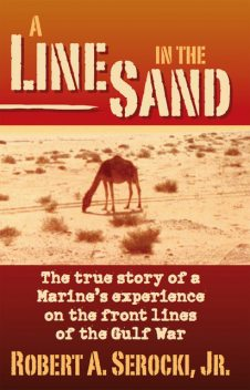 A Line in the Sand: The true story of a Marine's experience on the front lines of the Gulf War, Robert Serocki