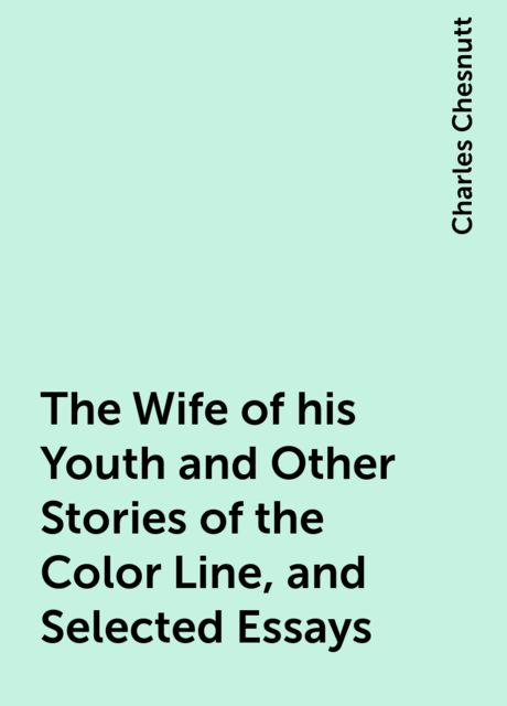 The Wife of his Youth and Other Stories of the Color Line, and Selected Essays, Charles Chesnutt