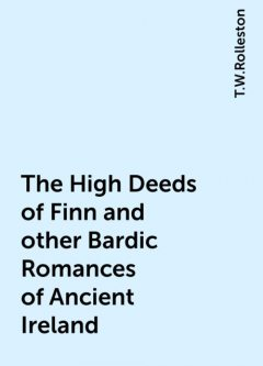 The High Deeds of Finn and other Bardic Romances of Ancient Ireland, T.W.Rolleston