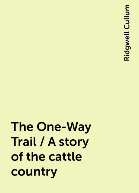 The One-Way Trail / A story of the cattle country, Ridgwell Cullum