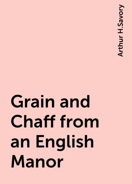 Grain and Chaff from an English Manor, Arthur H.Savory