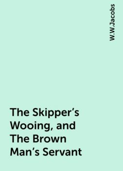 The Skipper's Wooing, and The Brown Man's Servant, W.W.Jacobs