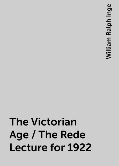 The Victorian Age / The Rede Lecture for 1922, William Ralph Inge