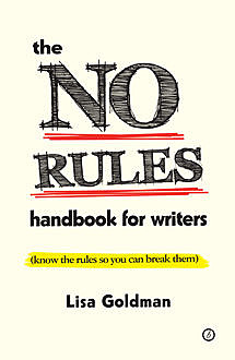 The No Rules Handbook for Writers (know the rules so you can break them), Lisa Goldman