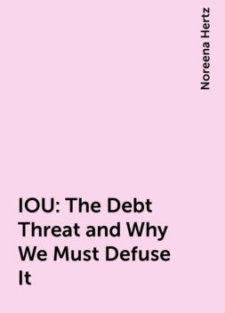 IOU: The Debt Threat and Why We Must Defuse It, Noreena Hertz