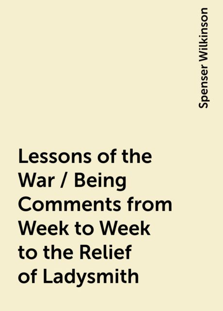 Lessons of the War / Being Comments from Week to Week to the Relief of Ladysmith, Spenser Wilkinson