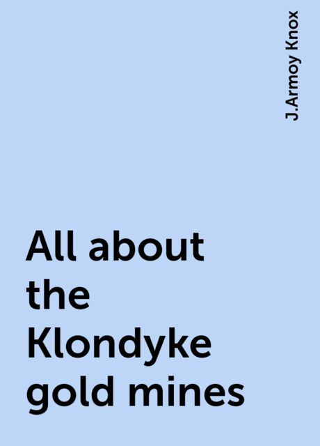 All about the Klondyke gold mines, J.Armoy Knox