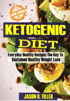 Ketogenic Diet Everyday Healthy Recipes, Jason B. Tiller