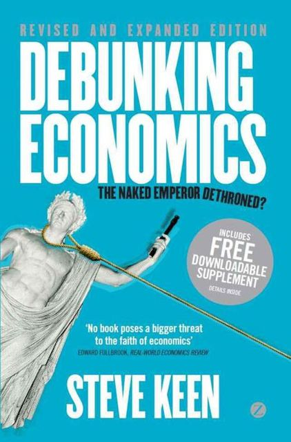 Debunking Economics – Revised and Expanded Edition: The Naked Emperor Dethroned?, Steve Keen