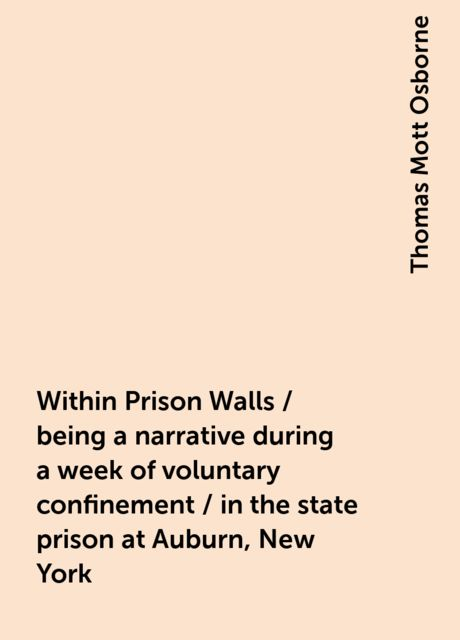 Within Prison Walls / being a narrative during a week of voluntary confinement / in the state prison at Auburn, New York, Thomas Mott Osborne