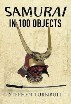 The Samurai in 100 Objects, Stephen Turnbull