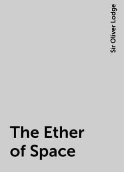 The Ether of Space, Sir Oliver Lodge