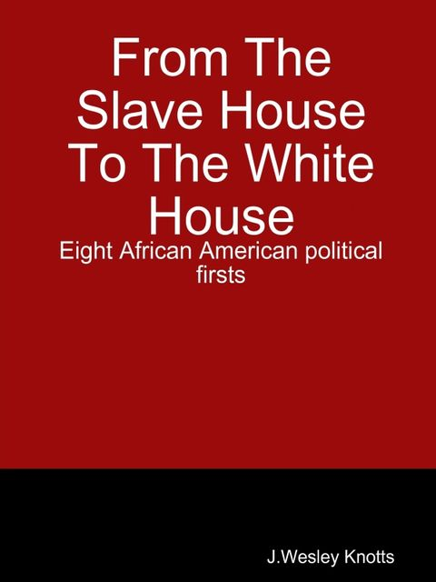 From the Slave House to the White House: Eight African American Political firsts, Joseph Wesley Knotts