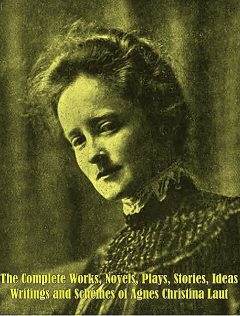 The Complete Works, Novels, Plays, Stories, Ideas, Writings and Schemes of Agnes Christina Laut, Agnes Christina Laut
