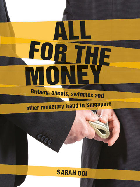 All for the money: Bribery, cheats, swindles and other monetary fraud in Singapore, Sarah Ooi
